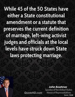 While 45 of the 50 States have either a State constitutional amendment or a statute that preserves the current definition of marriage, left-wing activist judges and officials at the local levels have struck down State laws protecting marriage. QuoteHD.com John Boehner Speaker of the United States House of Representatives born 1949