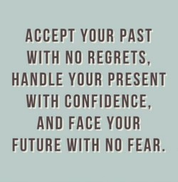 ACCEPT YOUR PAST WITH NO REGRETS, HANDLE YOUR PRESENT WITH CONFIDENCE, AND FACE YOUR FUTURE WITH NO FEAR.