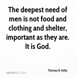 The deepest need of men is not food and clothing and shelter, important as they are. It is God. Thomas R. Kelly GUOVEHD.CCJM