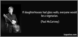 If slaughterhouses had glass walls, everyone would 