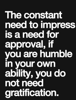 The constant need to impress is a need for approval, if you are humble in your own ability, you do not need gratification.