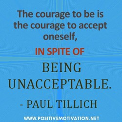 The courage to be is the courage to accept oneself, IN SPITE OF BEING UNACCEPTABLE. - PAUL TILLICH WWW.POSITIVEMOTIVATION.NET