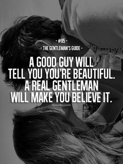 -THE GENTLEMAN'SGUIDE- A GOOD GUY WILLY TELL YOU YOU'RE BEAUTIFUL A REAL GENTLEMAN WILL MAKE YOU BELIEVE IT. - H plyrikz .c om