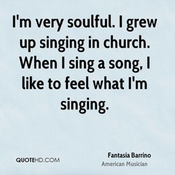 I'm very soulful. I grew 
