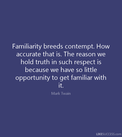 Familiarity breeds contempt. How 