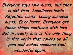 Everyone says love hurts, but that is not true. Loneliness hurts. Rejection hurts. Losing someone hurts. Envy hurts, Everyone get these things confused with love. But in reality love is the only thing in this world that covers up al/ pain and makes someone fee/ wonderful again. Your9irH7dåyQL/ötes.com
