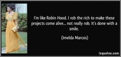 I'm like Robin Hood. I rob the rich to make these 