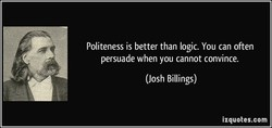 Politeness is better than logic. You can often 
