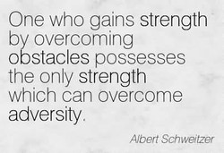 One who gains strength by overcoming obstacles possesses the only strength which can overcome adversity Albert Schweitzer