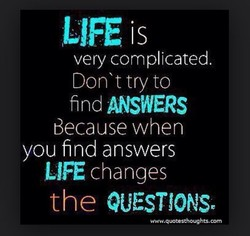 LIFE is very complicated. Don't try to find ANSWERS Because when you find answers LIÆ changes the QUESTIONS,