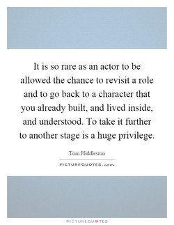 It is so rare as an actor to be 