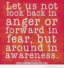 Let us not look back in anger or forward in fear, but around in awareness. JAMES THURBER WWW.VERYBESTQUOTES.COM
