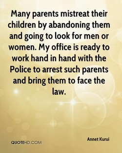 Many parents mistreat their children by abandoning them and going to look for men or women. My office is ready to work hand in hand with the Police to arrest such parents and bring them to face the law. Annet Kurui QUOTEHD.COM
