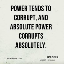 POWER TENDS TO CORRUPT, AND ABSOLUTE POWER CORRUPTS ABSOLUTELY. John Acton OUOTEHDCOM English