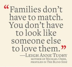 Families don't have to match. You don't have to look like someone else to love them. —LEIGH ANNE TUOHY MOTHER OF MICHAEL OHER, PROFILED IN THE BLIND SIDE