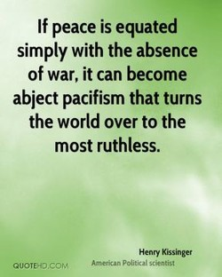 If peace is equated simply with the absence of war, it can become abject pacifism that turns the world over to the most ruthless. Henry Kissinger Amencan politiQl Æientist