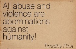 All abuse and violence are abominations against humanity! Timothy Pina