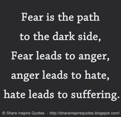 Fear is the path to the dark side, Fear leads to anger, anger leads to hate, hate leads to suffering. @ Share Inspire Quotes - http://shareinspirequotes.blogspot.com/