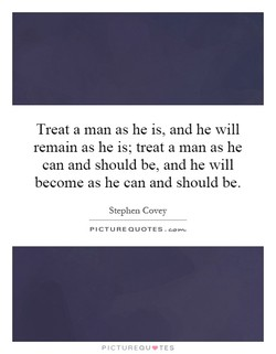 Treat a man as he is, and he will 