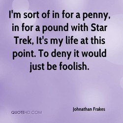 I'm sort of in for a penny, 