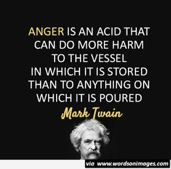 ANGER IS AN ACID THAT 