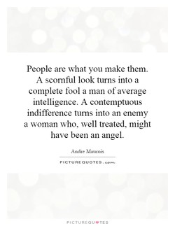 People are what you make them. 