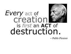 Every act of creation is first an ACT of destruction. — Pablo Picasso