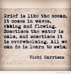 Grief is like the ocean, it comes in waves, ebbing and flowing. Sometimes the water is calm, and sometimes it is overwhelming. All we can do is learn to swim: Vicki Harrison GeniusQL10tes.net