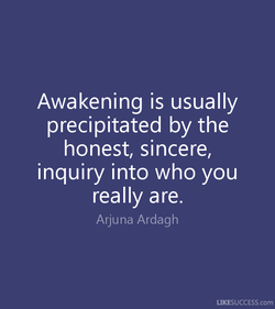 Awakening is usually precipitated by the honest, sincere, inquiry into who you really are. Arjuna Ardagh LIKESUCCESS.com