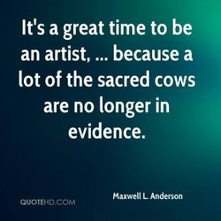 It's a great time to be an artist, ... because a lot of the sacred cows are no longer in evidence. Maxwell L Anderson QuoTEHDCLT.,l