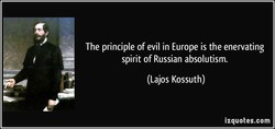The principle of evil in Europe is the enervating spirit of Russian absolutism. (Lajos Kossuth) izquotes.com