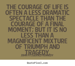 THE COURAGE OF LIFE IS 
