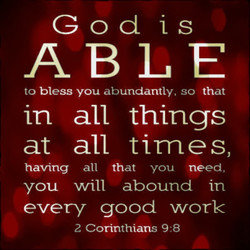 ABLE to bless you abundantly, so that in all things at all times, having all that you need, YOU will abound in every good work 2 Corinthians 9:8