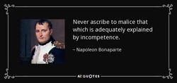 Never ascribe to malice that 