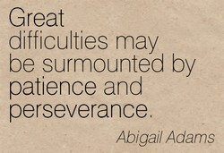Great difficulties may be surmounted by patience and perseverance Abigail Adams