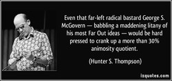 Even that far-left radical bastard George S. — babbling a maddening litany of McGovern his most Far Out ideas — would be hard pressed to crank up a more than 30% animosity quotient. (Hunter S. Thompson) izquotes.com