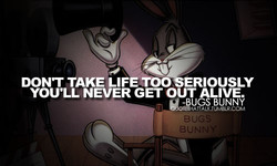 DONT TAKE LIFE TOO ERIOUSLY 