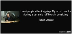 I meet people at book signings. My record now, for 