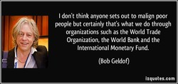 I don't think anyone sets out to malign poor 