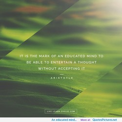 IT IS THE MARK OF AN EDUCATED MIND TO 