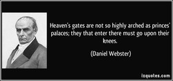 Heaven's gates are not so highly arched as princes' palaces; they that enter there must go upon their knees. (Daniel Webster) izquotes.com