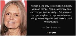 humor is the only free emotion. I mean, 