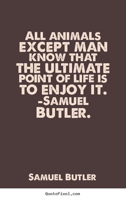 ALL ANIMALS EXCEPT MAN KNOW THAT THE ULTIMATE POINT OF LIFE IS TO ENJOY IT. -SAMUEL BUTLER. SAMUEL BUTLER QuotePixeI. con