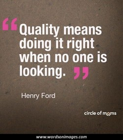 Quality means doing it right when no one is looking. Henry Ford circle of rrwns www.wordsonimages.com