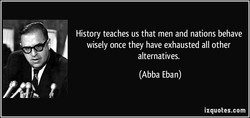 History teaches us that men and nations behave wisely once they have exhausted all other alternatives. (Abba Eban) izquotes.com