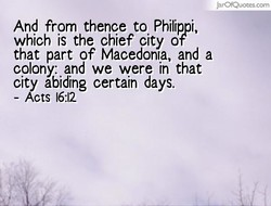 JarOfQuotes.com And from thence to Philippi, which is the chief city of that part of Macedonia, and a colony: and we were in that city abiding certain days. - Acts 16:12