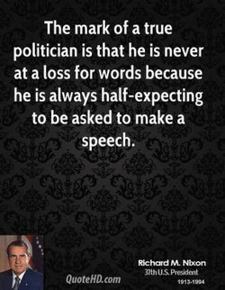 The mark of a true politician is that he is never at a loss for words because he is always half-expecting to be asked to make a speech. QuoteHD.com M. Nixon nth u.spresidcnt