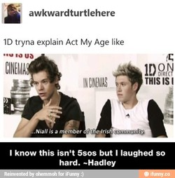awkwardturtlehere ID tryna explain Act My Age like CINEMA THIS IS I . Niall is a m ber t e Iris I know this isn't 5sos but I laughed so hard. —Hadley