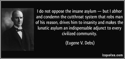 I do not oppose the insane asylum — but I abhor and condemn the cutthroat system that robs man of his reason, drives him to insanity and makes the lunatic asylum an indispensable adjunct to every civilized community. (Eugene V. Debs) izquotes.com