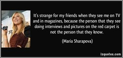 It's strange for my friends when they see me on TV 